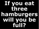 if you eat three hamburgers will you be full
