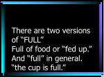there are two versions of full full of food or fed up and full in general the cup is full