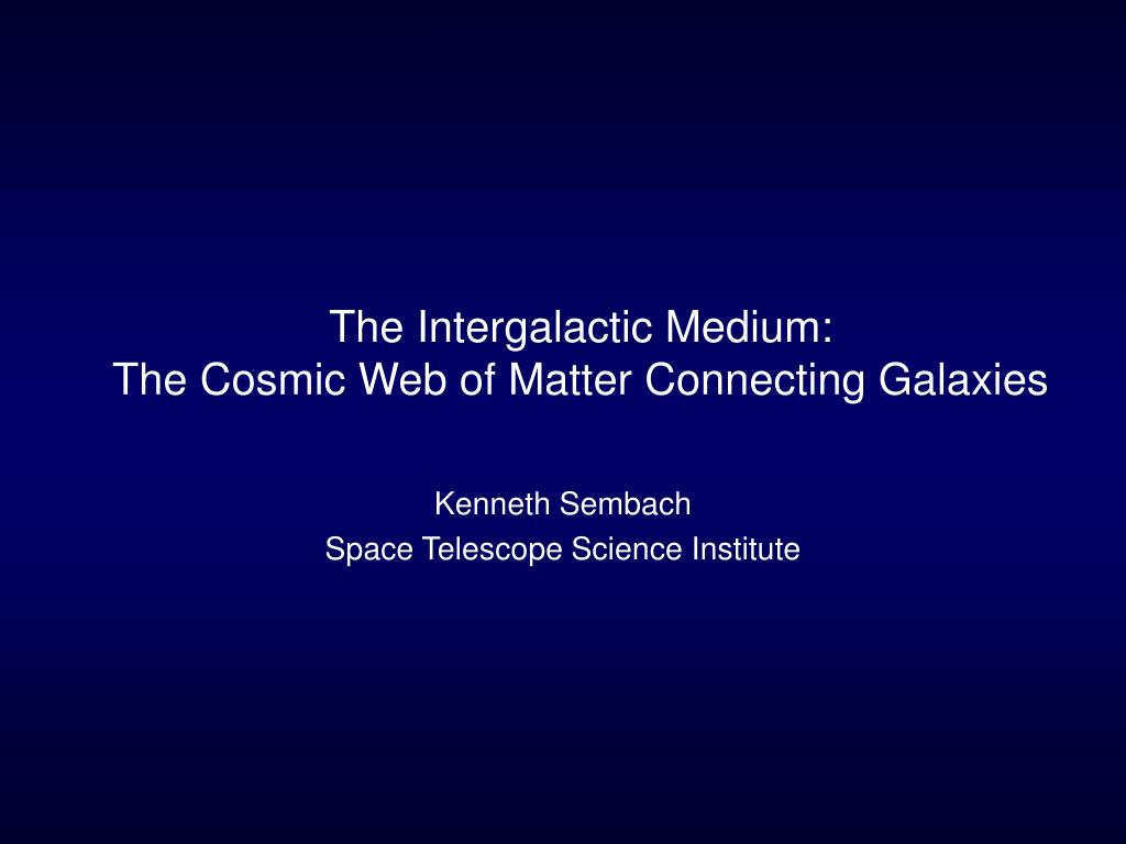 the intergalactic medium the cosmic web of matter connecting galaxies l.