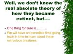 well we don t know the real absolute theory of how they became extinct but