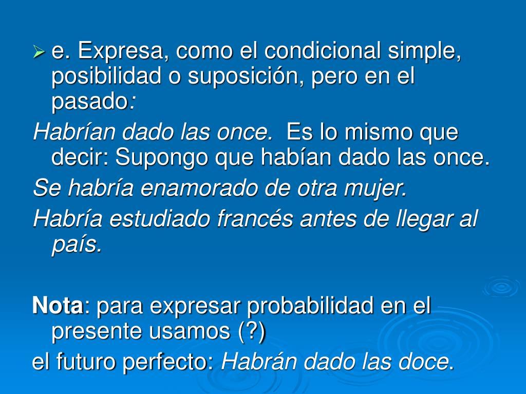 e. Expresa, como el condicional simple, posibilidad o suposición, pero en el pasado