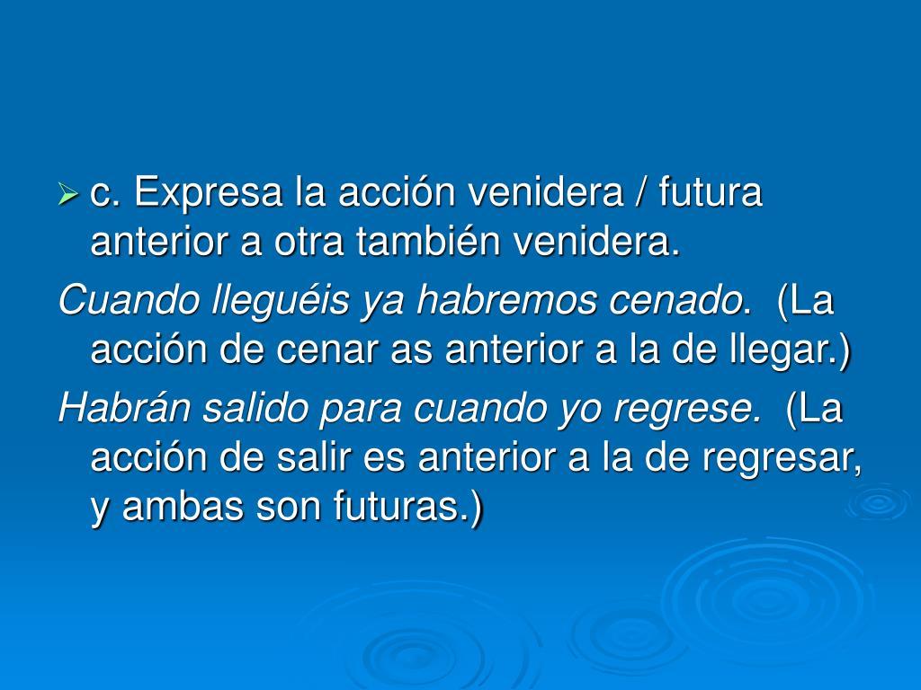 c. Expresa la acción venidera / futura anterior a otra también venidera.