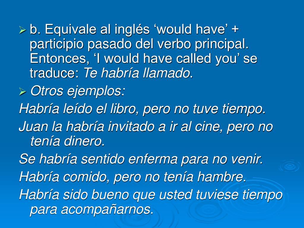 b. Equivale al inglés 'would have' + participio pasado del verbo principal.  Entonces, 'I would have called you' se traduce: