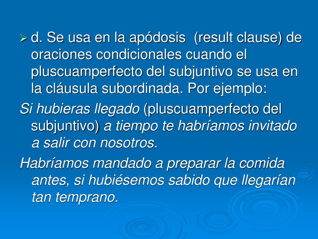d. Se usa en la apódosis  (result clause) de oraciones condicionales cuando el pluscuamperfecto del subjuntivo se usa en la cláusula subordinada. Por ejemplo: