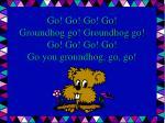 go go go go groundhog go groundhog go go go go go go you groundhog go go