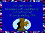 go go go go groundhog go groundhog go go go go go go you groundhog go