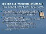 ii the old structuralist school raul prebisch 1950 hans singer 1950