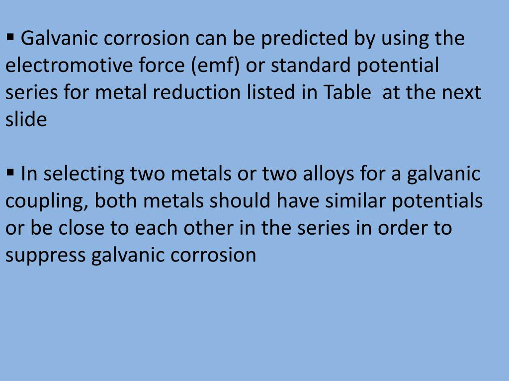 Galvanic corrosion can be predicted by using the electromotive force (emf) or standard potential series for metal reduction listed in Table  at the next slide