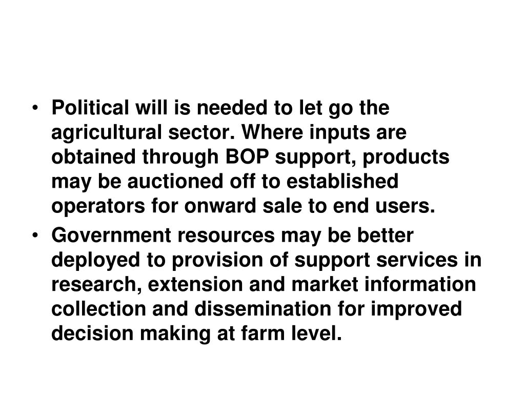 Political will is needed to let go the agricultural sector. Where inputs are obtained through BOP support, products may be auctioned off to established operators for onward sale to end users.