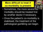 more difficult to treat if co morbidity is present
