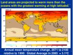 land areas are projected to warm more than the oceans with the greatest warming at high latitudes