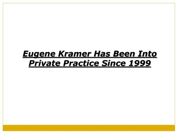 Eugene Kramer Has Been Into Private Practice Since 1999