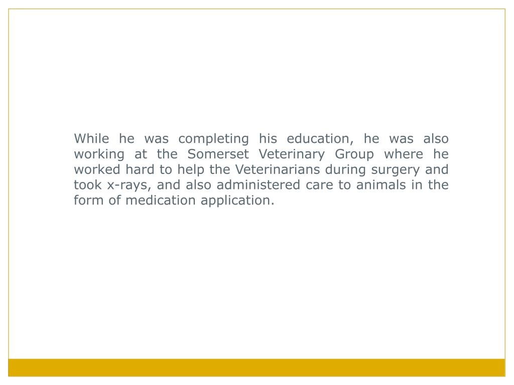 While he was completing his education, he was also working at the Somerset Veterinary Group where he worked hard to help the Veterinarians during surgery and took x-rays, and also administered care to animals in the form of medication application.