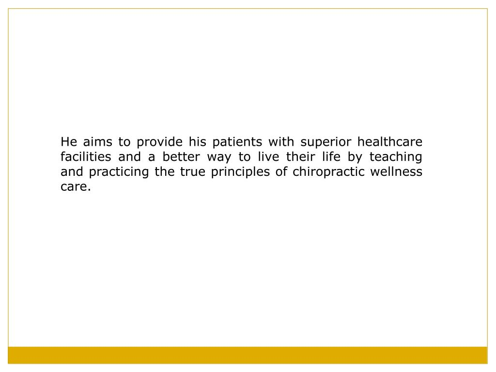 He aims to provide his patients with superior healthcare facilities and a better way to live their life by teaching and practicing the true principles of chiropractic wellness care.