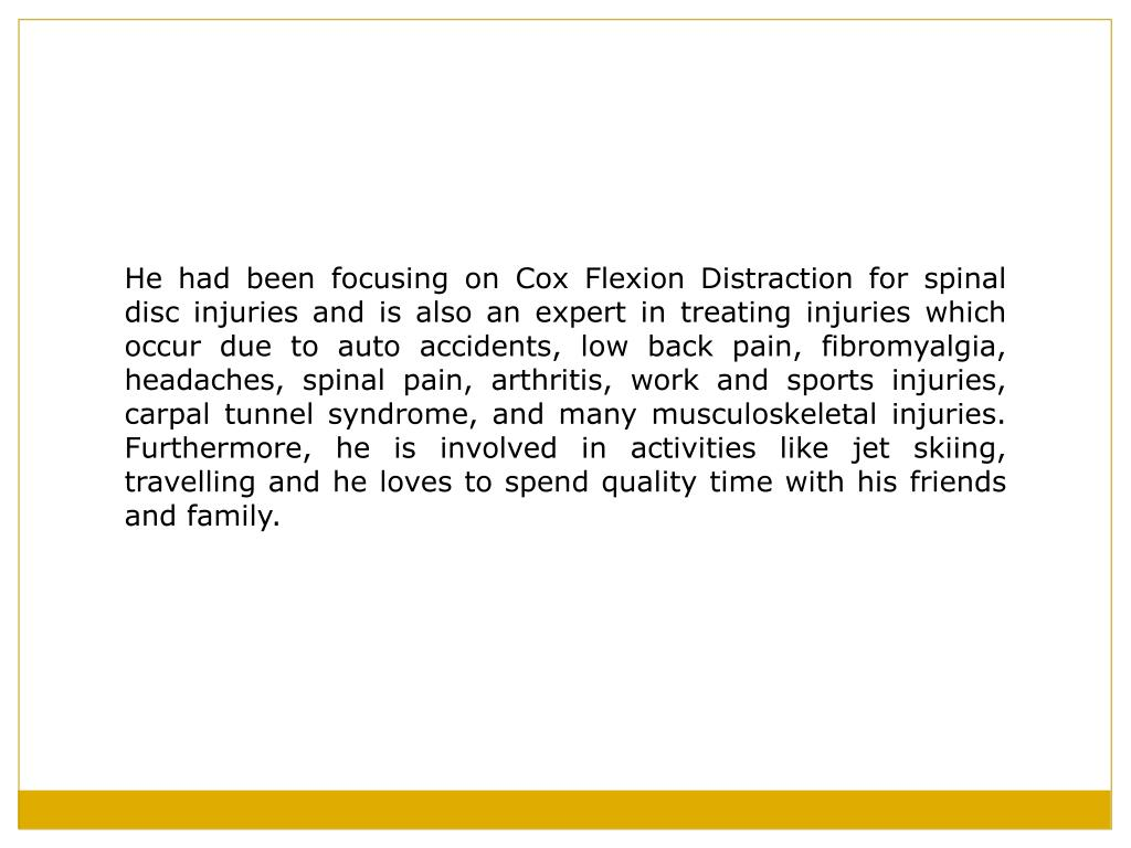 He had been focusing on Cox Flexion Distraction for spinal disc injuries and is also an expert in treating injuries which occur due to auto accidents, low back pain, fibromyalgia, headaches, spinal pain, arthritis, work and sports injuries, carpal tunnel syndrome, and many musculoskeletal injuries. Furthermore, he is involved in activities like jet skiing, travelling and he loves to spend quality time with his friends and family.