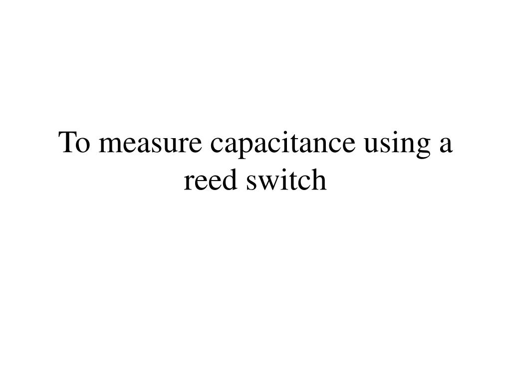 to measure capacitance using a reed switch l.