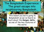 the bangladesh experience the great escape into neighbouring bangladesh