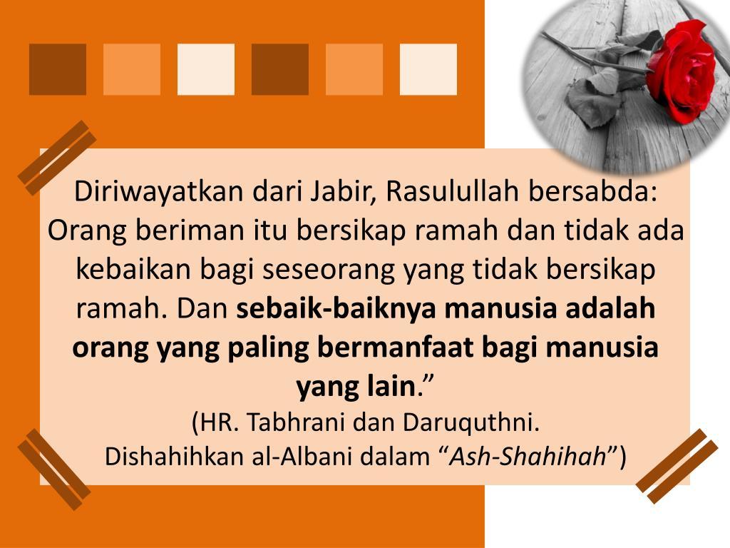 Diriwayatkan dari Jabir, Rasulullah bersabda: Orang beriman itu bersikap ramah dan tidak ada kebaikan bagi seseorang yang tidak bersikap ramah. Dan