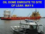 oil dome enroute to site of leak may 6