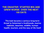 the disaster started big and grew worse over the next 105 days