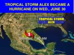 tropical storm alex became a hurricane on wed june 30