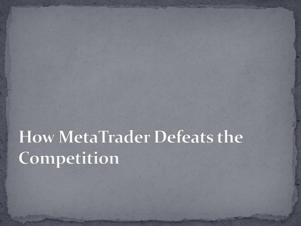 how metatrader defeats the competition l.