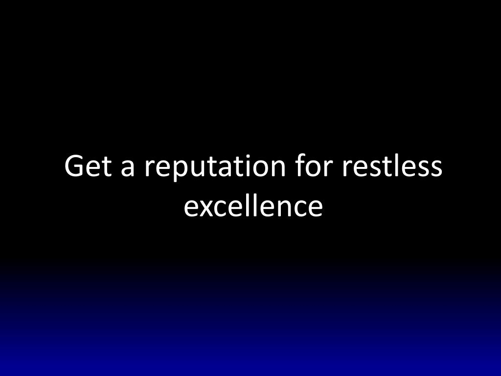 Get a reputation for restless excellence