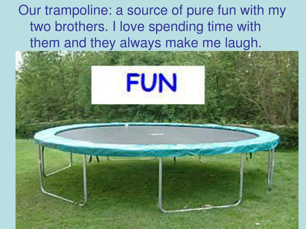 Our trampoline: a source of pure fun with my two brothers. I love spending time with them and they always make me laugh.