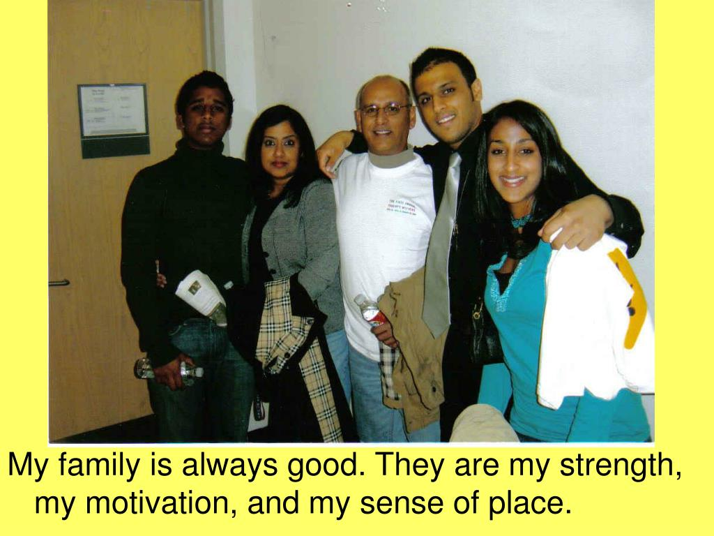 My family is always good. They are my strength, my motivation, and my sense of place.