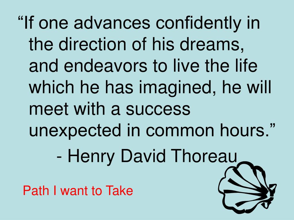 """""""If one advances confidently in the direction of his dreams, and endeavors to live the life which he has imagined, he will meet with a success unexpected in common hours."""""""