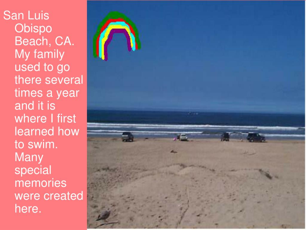 San Luis Obispo Beach, CA. My family used to go there several times a year and it is where I first learned how to swim. Many special memories were created here.