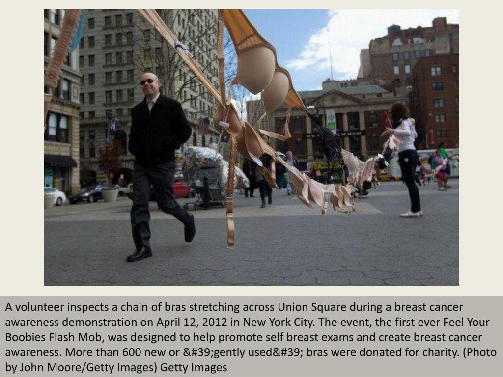 A volunteer inspects a chain of bras stretching across Union Square during a breast cancer awareness demonstration on April 12, 2012 in New York City. The event, the first ever Feel Your Boobies Flash Mob, was designed to help promote self breast exams and create breast cancer awareness. More than 600 new or 'gently used' bras were donated for charity. (Photo by John Moore/Getty Images) Getty Images