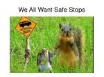 we all want safe stops