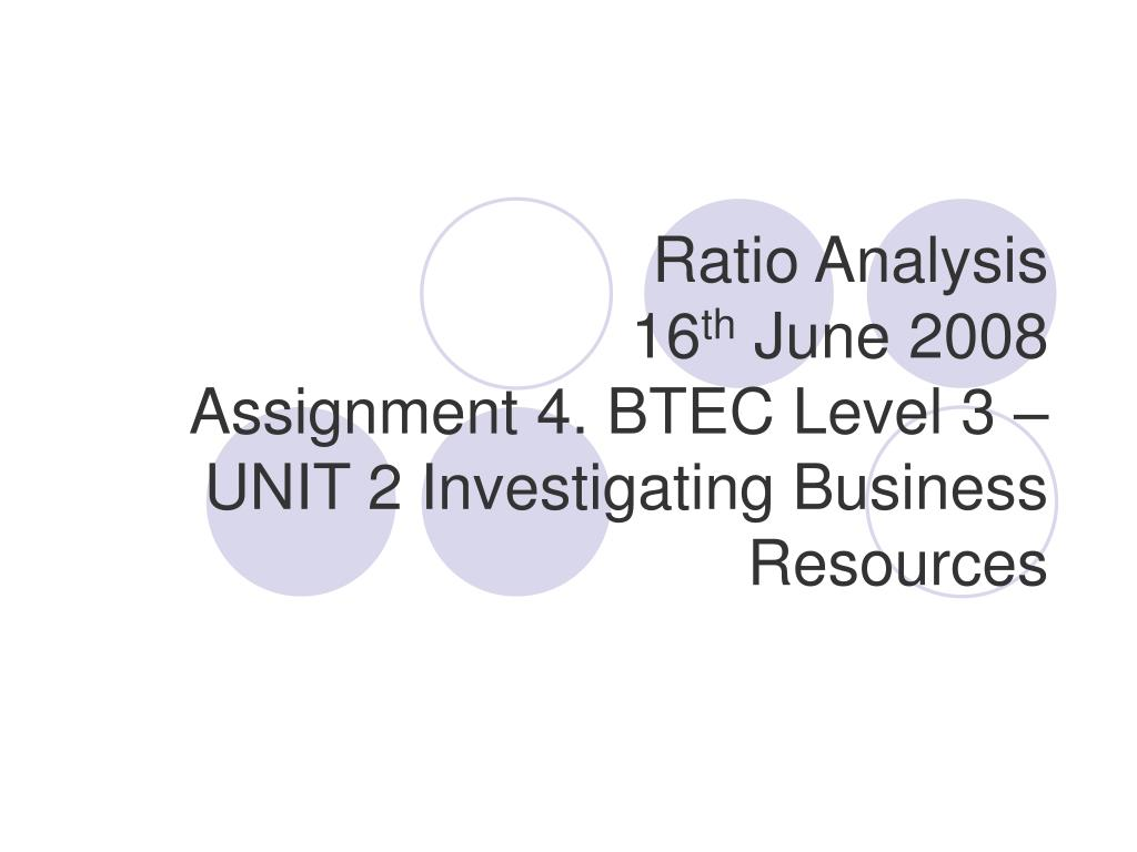 ratio analysis 16 th june 2008 assignment 4 btec level 3 unit 2 investigating business resources l.