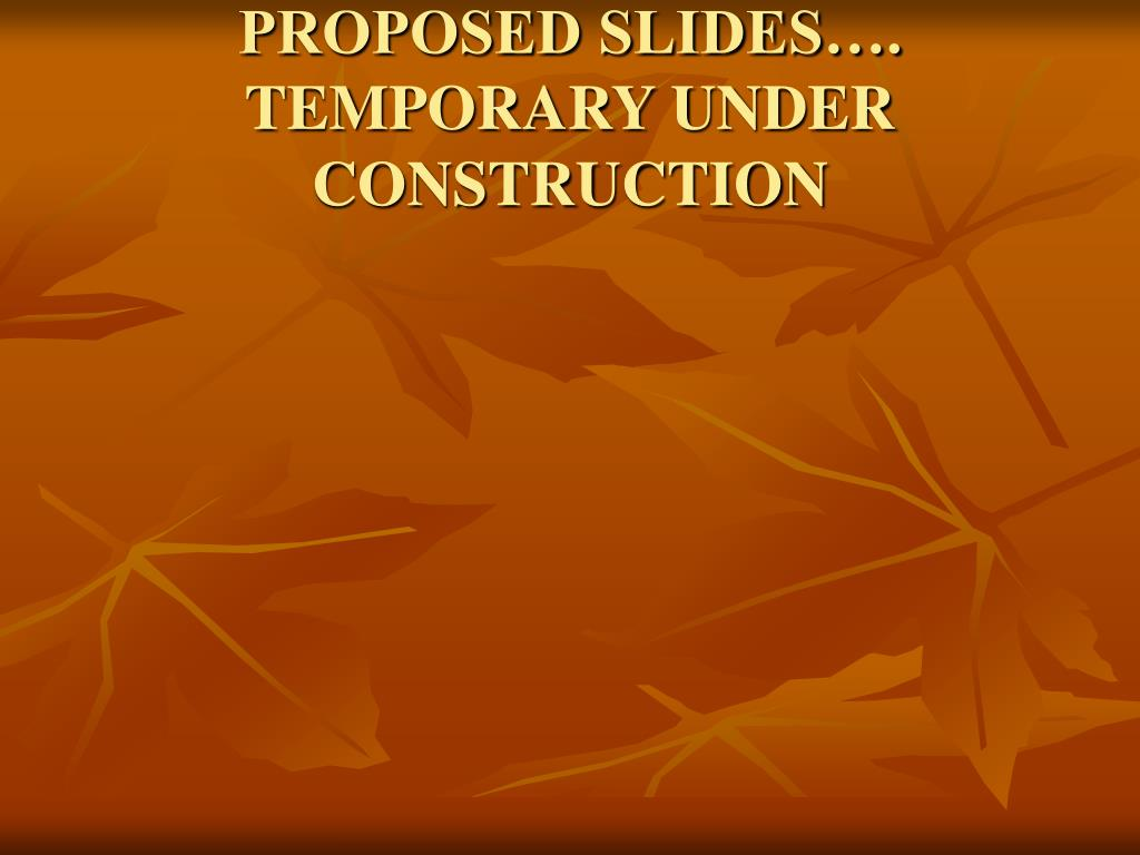 PROPOSED SLIDES…. TEMPORARY UNDER CONSTRUCTION