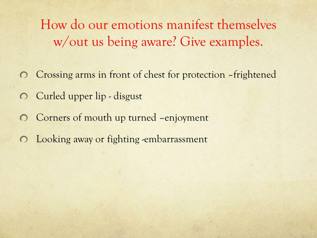 How do our emotions manifest themselves w/out us being aware? Give examples.