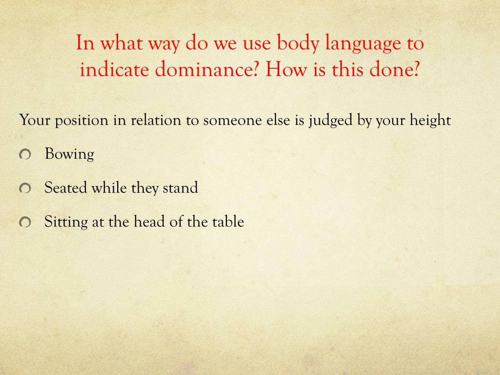 In what way do we use body language to indicate dominance? How is this done?
