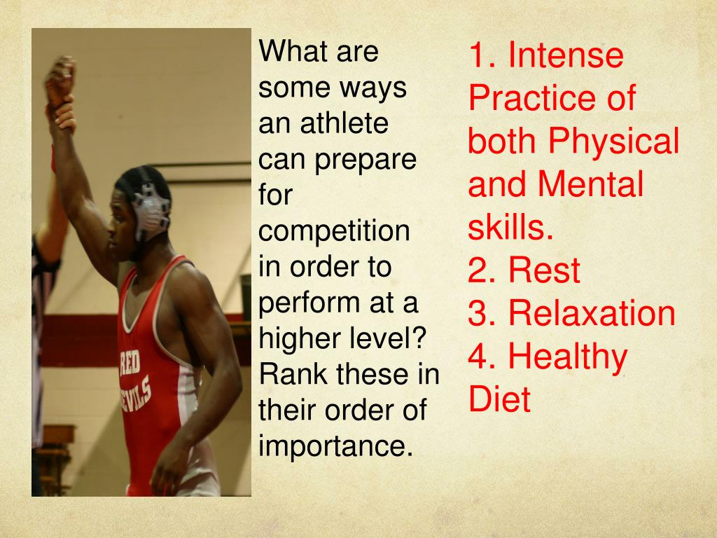 What are some ways an athlete can prepare for competition in order to perform at a higher level?  Rank these in their order of importance.
