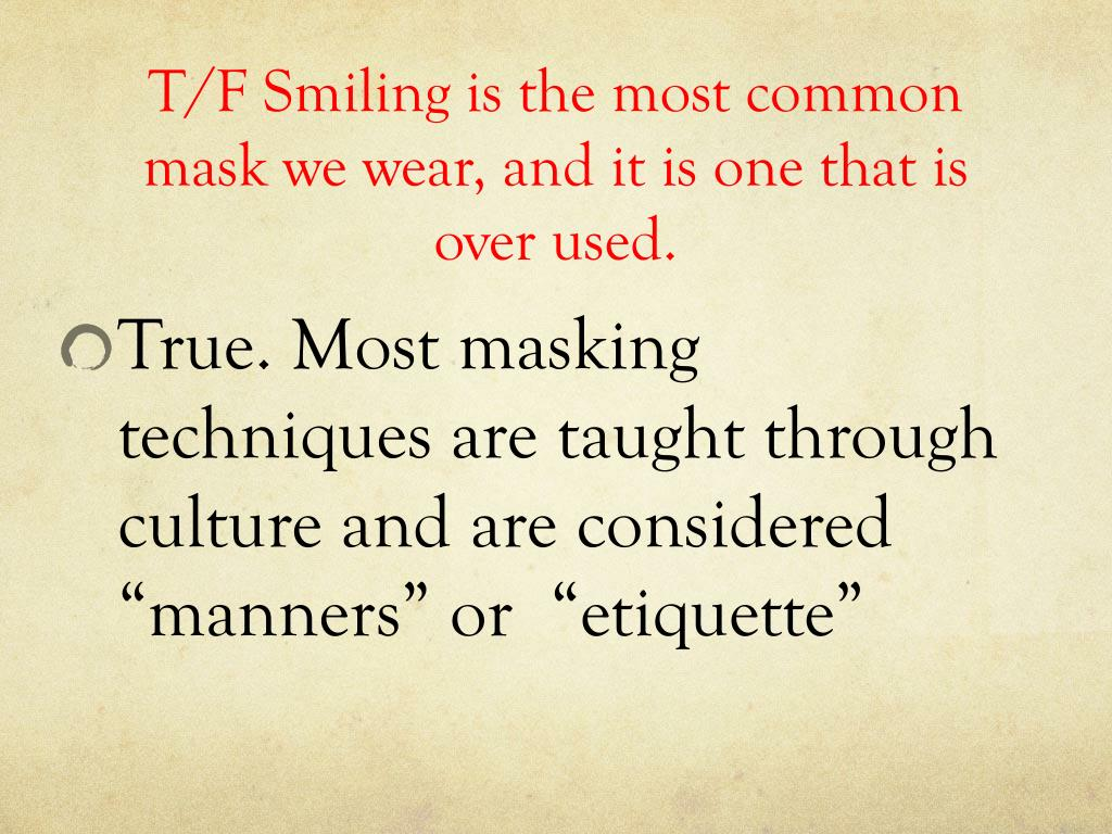 T/F Smiling is the most common mask we wear, and it is one that is over used.