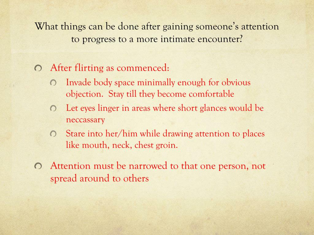 What things can be done after gaining someone's attention to progress to a more intimate encounter?