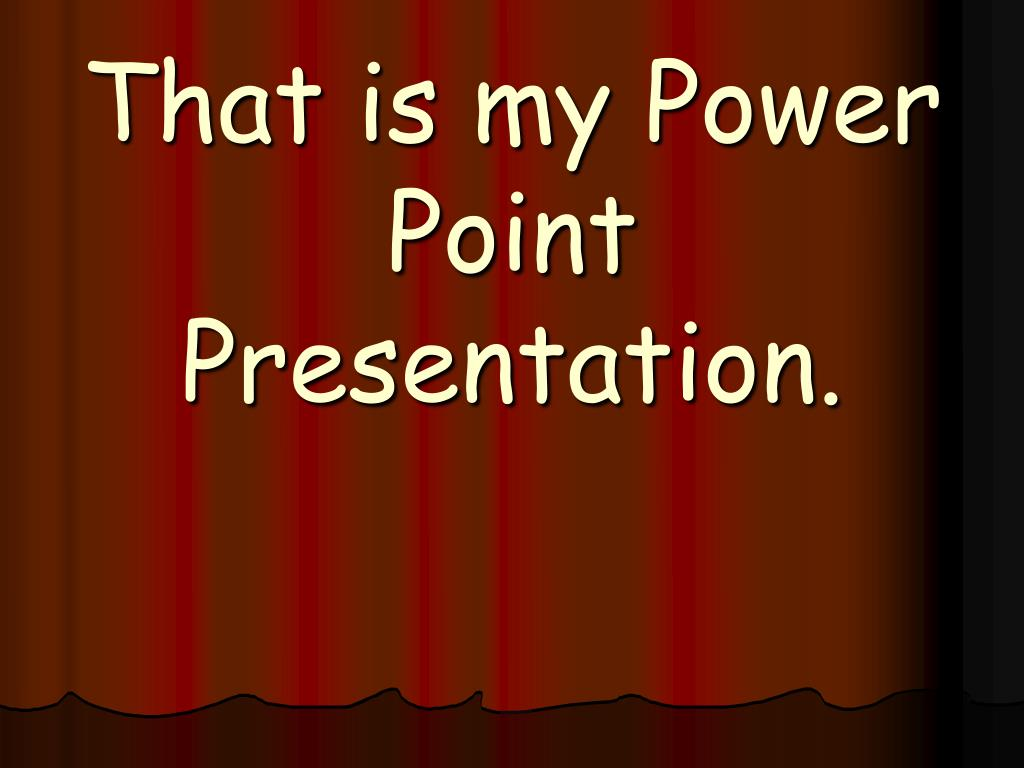 That is my Power Point Presentation.