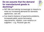 do we assume that the demand for manufactured goods is declining