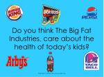 do you think the big fat industries tm care about the health of today s kids