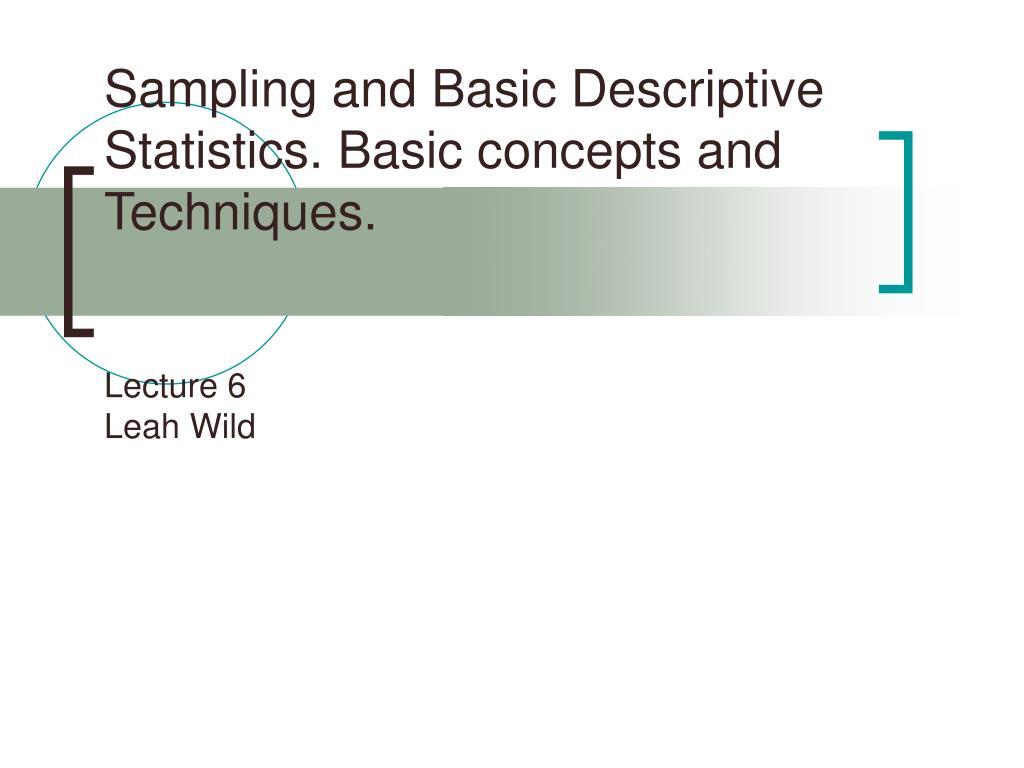 sampling and basic descriptive statistics basic concepts and techniques lecture 6 leah wild l.