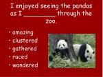 i enjoyed seeing the pandas as i through the zoo
