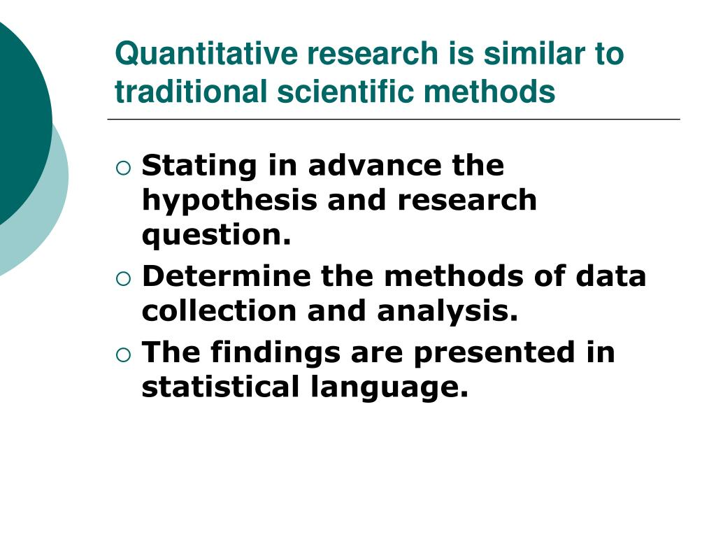Quantitative research is similar to traditional scientific methods