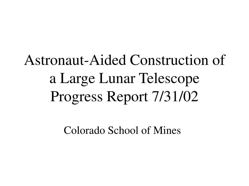 astronaut aided construction of a large lunar telescope progress report 7 31 02 l.