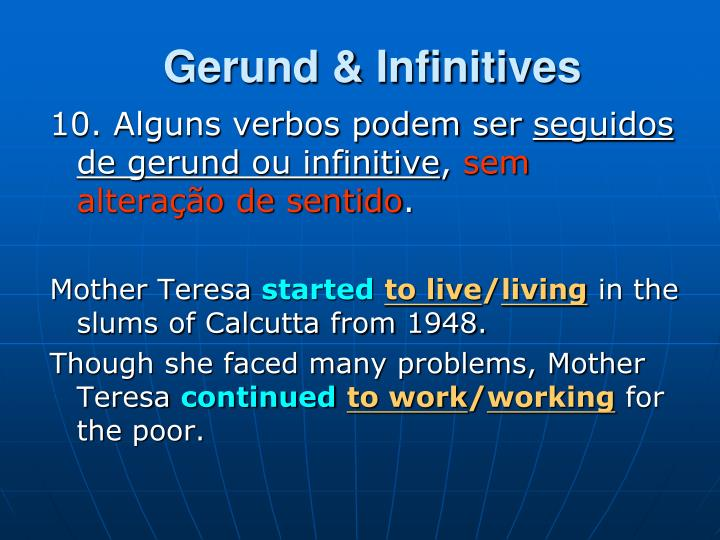 gerunds infinitives Gerunds and infinitives are verb forms that can take the place of a noun in a sentence the following guidelines and lists will help you figure out whether a gerund or infinitive is needed both gerunds and infinitives can replace a noun as the object of a verb.