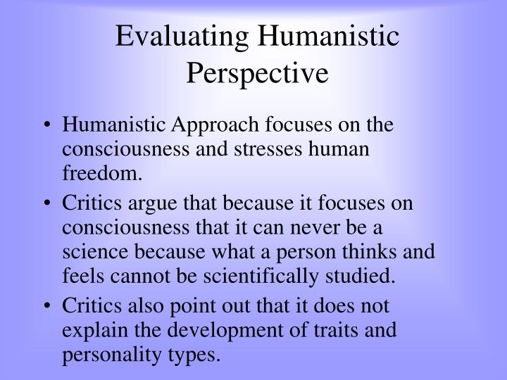 humanistic approach The development of humanistic approach is mainly associated with the perception regarding the limitations in psychodynamic theories it was observed that the psychodynamic theories were unable to decipher facts and provide an understanding about different forms of human behavior.