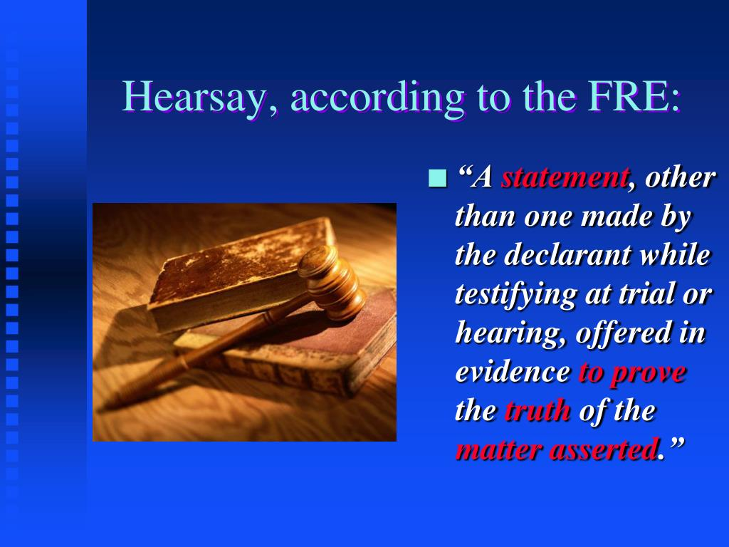 Hearsay, according to the FRE: